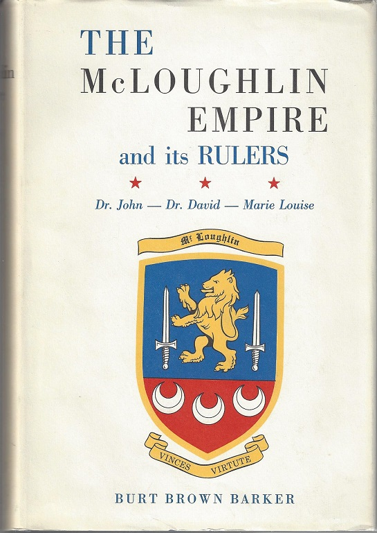 The McLoughlin Empire and Its Rulers: Doctor John McLoughlin, Marie Louise (Sister St. Henry): An account of their personal lives, and of their parents, relatives, and children; in Canda's Quebec Province, in Paris, France, and in the West of the Hudson's Bay Company. Burt Brown Barker.