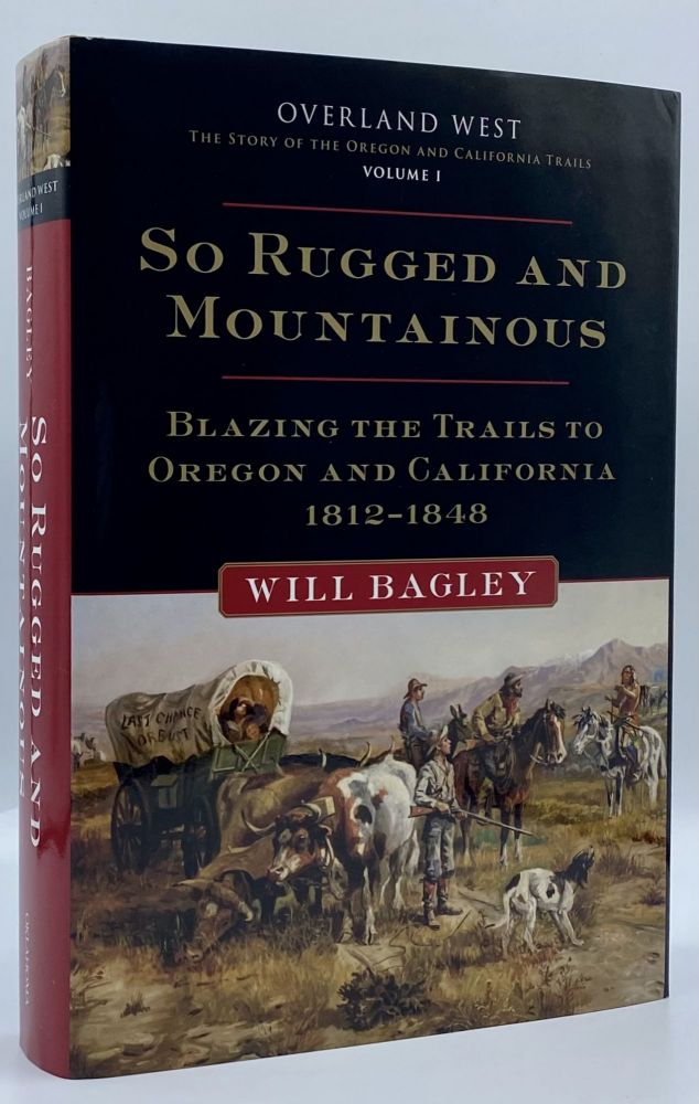 So Rugged and Mountainous: Blazing the Trails to Oregon and California, 1812-1848. Will Bagley.