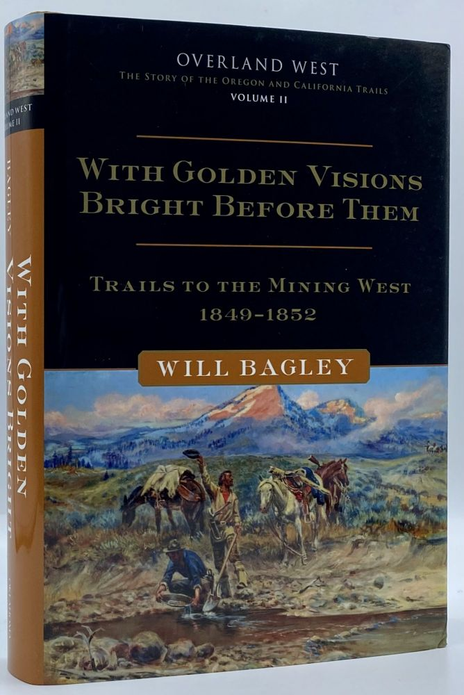 With Golden Visions Bright Before Them: Trails to the Mining West, 1849-1852. Will Bagley.