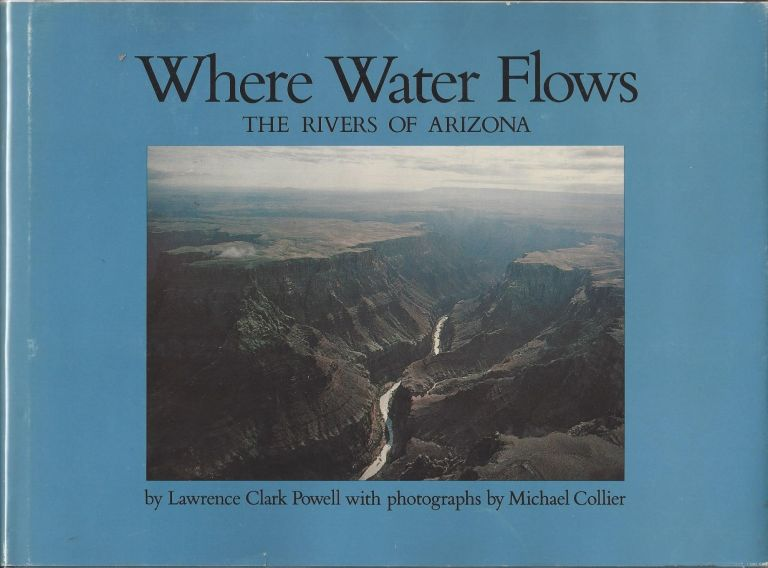 Where Water Flows: The Rivers of Arizona. Lawrence Clark Powell.