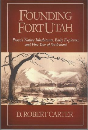Founding Fort Union: Provo's Native Inhabitants, Early Explorers, and First Year of Settlement....