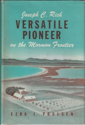 Joseph C. Rich - Versatile Pioneer on the Mormon Frontier: A Story of Achievement Under...