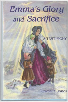 Emma's Glory and Sacrifice: A Testimony. Gracia N. Jones, Emma Lou Thayne