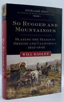 So Rugged and Mountainous: Blazing the Trails to Oregon and California, 1812-1848. Will Bagley