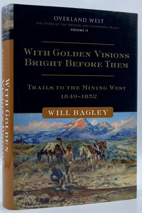 With Golden Visions Bright Before Them: Trails to the Mining West, 1849-1852. Will Bagley