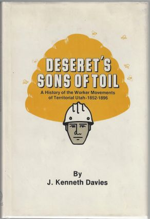 Deseret's Sons of Toil: A History of the Worker Movements of Territorial Utah, 1852-1896. J....